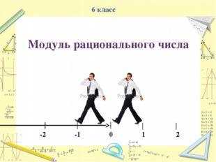 6 класс -2 -1 0 1 2 Модуль рационального числа