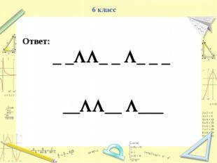 Ответ: _ __ _ _ _ _ ____ ___ 6 класс