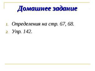 Домашнее задание Определения на стр. 67, 68. Упр. 142.