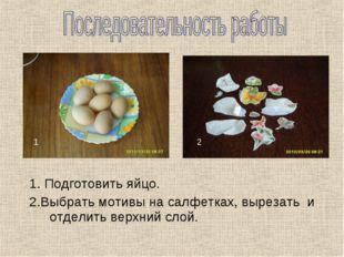 1. Подготовить яйцо. 2.Выбрать мотивы на салфетках, вырезать и отделить верх