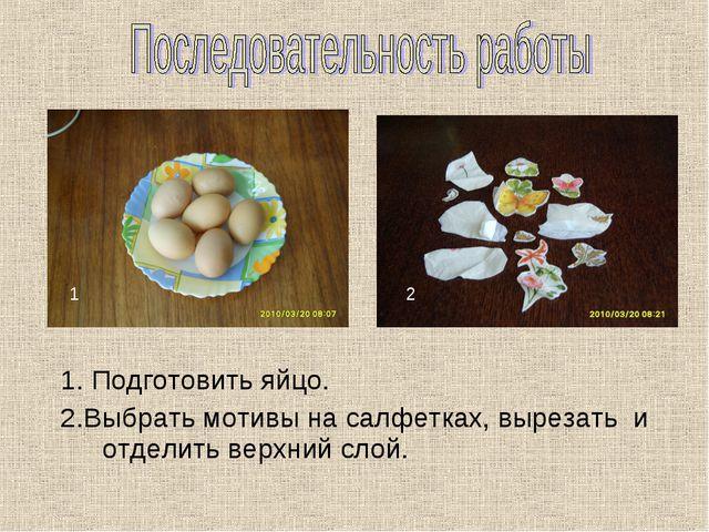 1. Подготовить яйцо. 2.Выбрать мотивы на салфетках, вырезать и отделить верх...