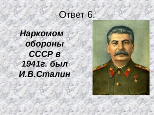 Ответ 6. Наркомом обороны СССР в 1941г. был И.В.Сталин