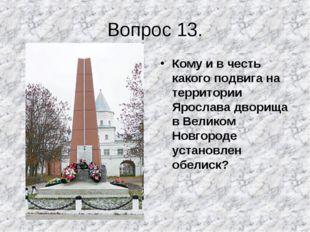 Вопрос 13. Кому и в честь какого подвига на территории Ярослава дворища в Вел