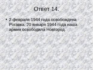 Ответ 14. 2 февраля 1944 года освобождена Рогавка, 20 января 1944 года наша а