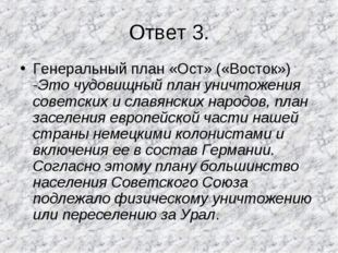 Ответ 3. Генеральный план «Ост» («Восток») -Это чудовищный план уничтожения с