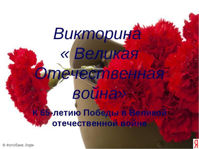 Викторина « Великая Отечественная война» К 65-летию Победы в Великой отечеств...
