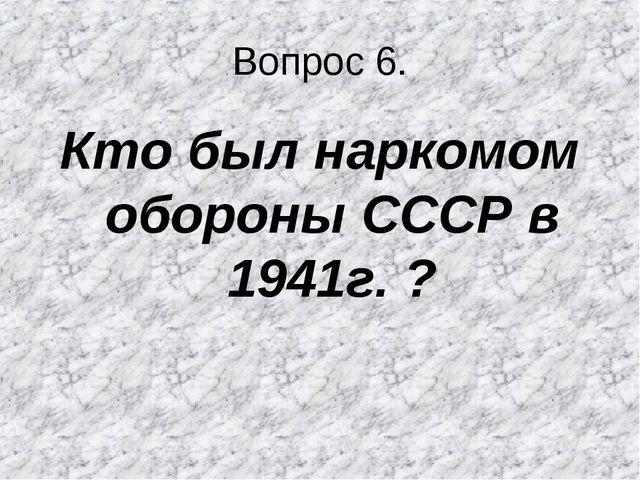 Вопрос 6. Кто был наркомом обороны СССР в 1941г. ?