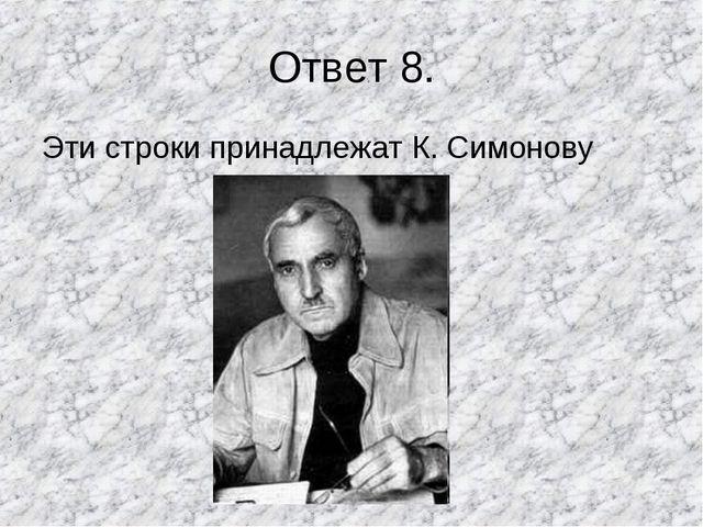 Ответ 8. Эти строки принадлежат К. Симонову