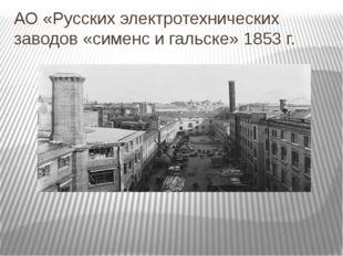 АО «Русских электротехнических заводов «сименс и гальске» 1853 г.