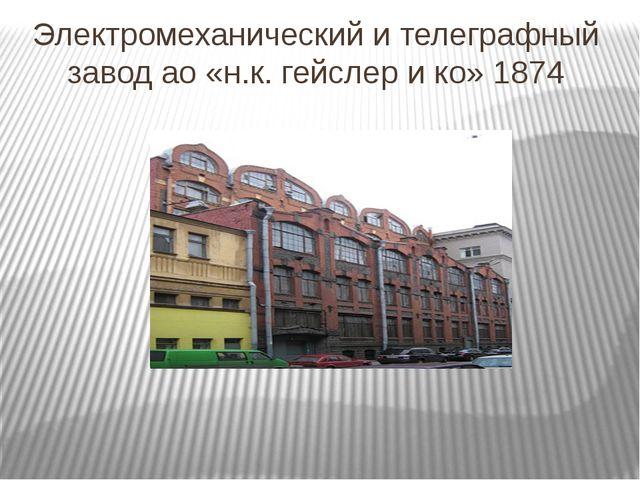 Электромеханический и телеграфный завод ао «н.к. гейслер и ко» 1874