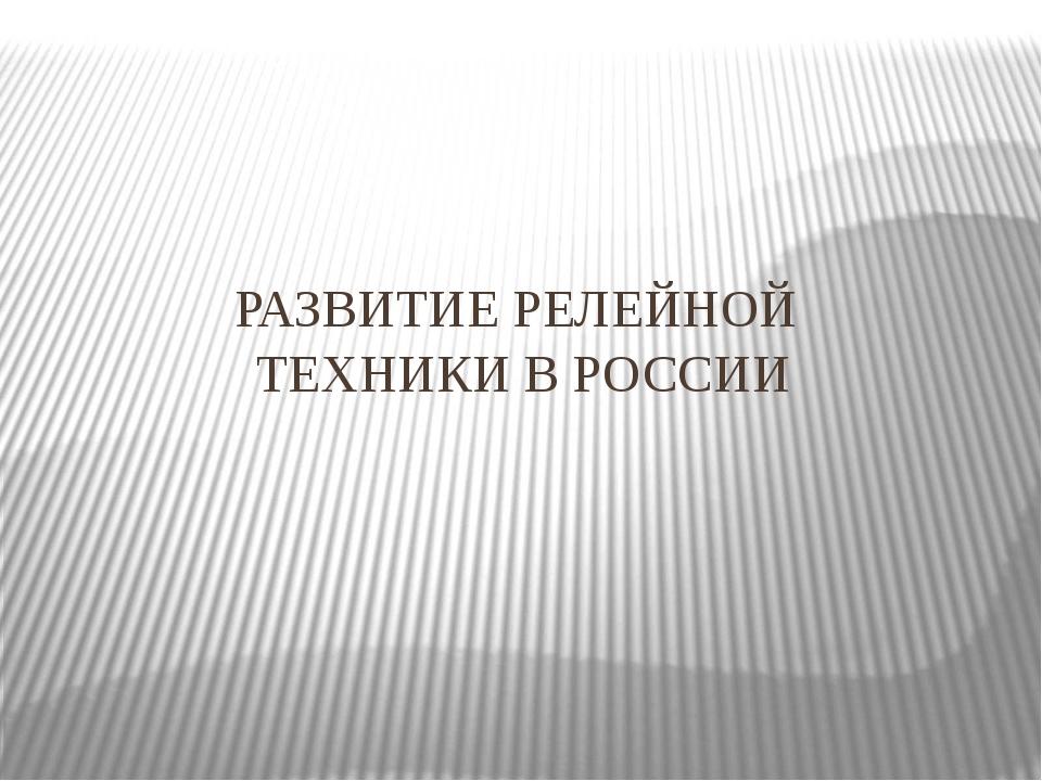 РАЗВИТИЕ РЕЛЕЙНОЙ ТЕХНИКИ В РОССИИ