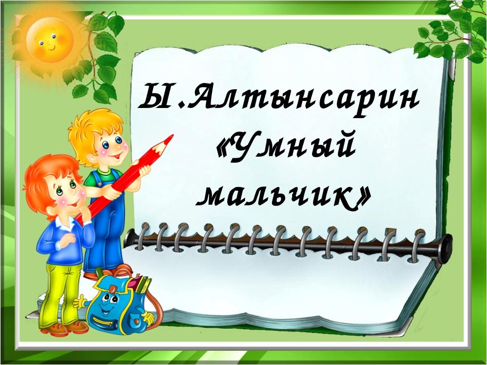 Ы.Алтынсарин «Умный мальчик»