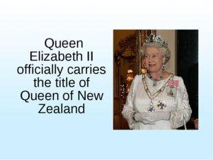 Queen Elizabeth II officially carries the title of Queen of New Zealand