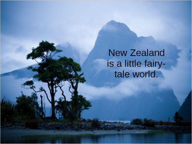 New Zealand is a little fairy-tale world.