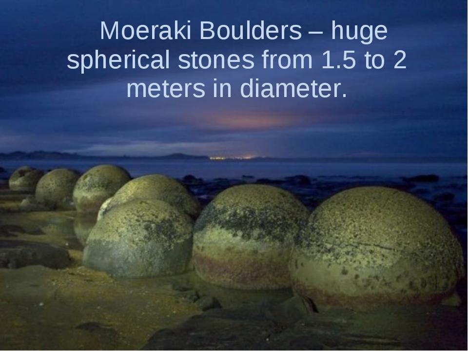Moeraki Boulders – huge spherical stones from 1.5 to 2 meters in diameter.
