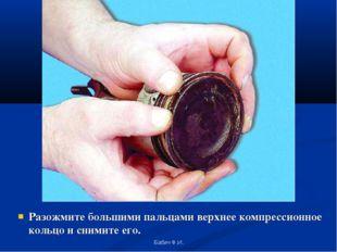 Разожмите большими пальцами верхнее компрессионное кольцо и снимите его. Баби