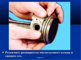 Разожмите расширитель маслосъемного кольца и снимите его. Бабич Ф.И. Бабич Ф.И.