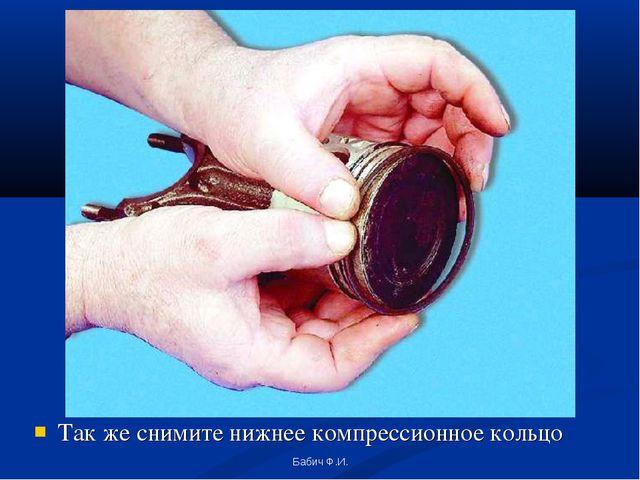 Так же снимите нижнее компрессионное кольцо Бабич Ф.И. Бабич Ф.И.