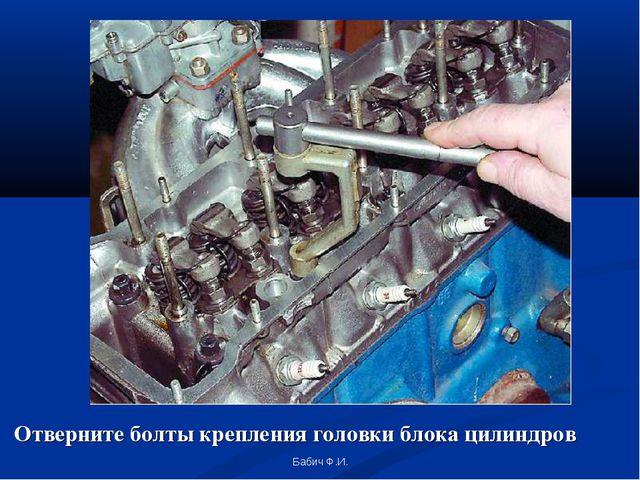 Отверните болты крепления головки блока цилиндров Бабич Ф.И. Бабич Ф.И.