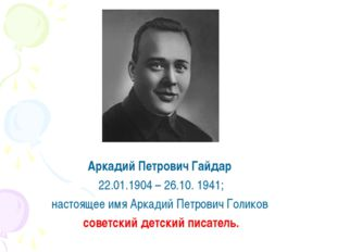 Аркадий Петрович Гайдар 22.01.1904 – 26.10. 1941; настоящее имя Аркадий Петр