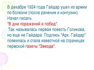 В декабре 1924 года Гайдар ушел из армии по болезни (после ранения и контузии