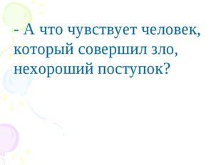 - А что чувствует человек, который совершил зло, нехороший поступок?