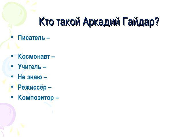 Кто такой Аркадий Гайдар? Писатель – Космонавт – Учитель – Не знаю – Режиссё...