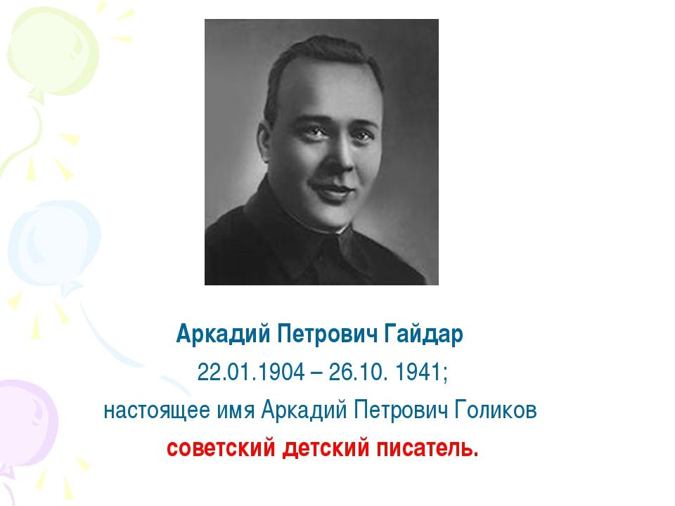 Аркадий Петрович Гайдар 22.01.1904 – 26.10. 1941; настоящее имя Аркадий Петр...
