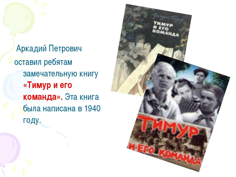Аркадий Петрович оставил ребятам замечательную книгу «Тимур и его команда»....