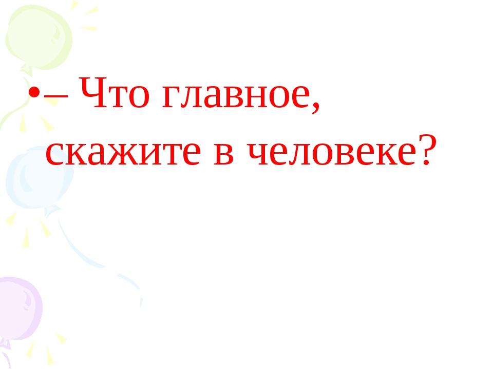 – Что главное, скажите в человеке?
