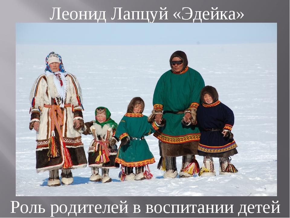Леонид Лапцуй «Эдейка» Роль родителей в воспитании детей