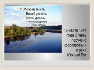 15 марта 1944 года Огнёву поручено форсирование реки Южный Буг