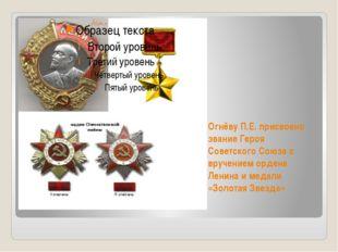 Огнёву П.Е. присвоено звание Героя Советского Союза с вручением ордена Ленина