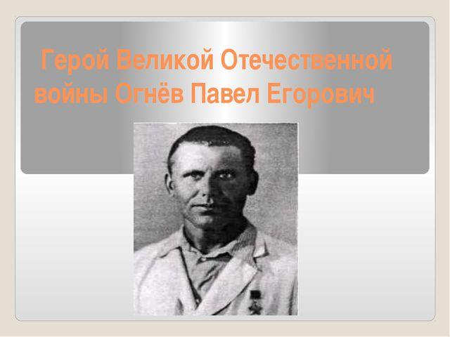 Герой Великой Отечественной войны Огнёв Павел Егорович