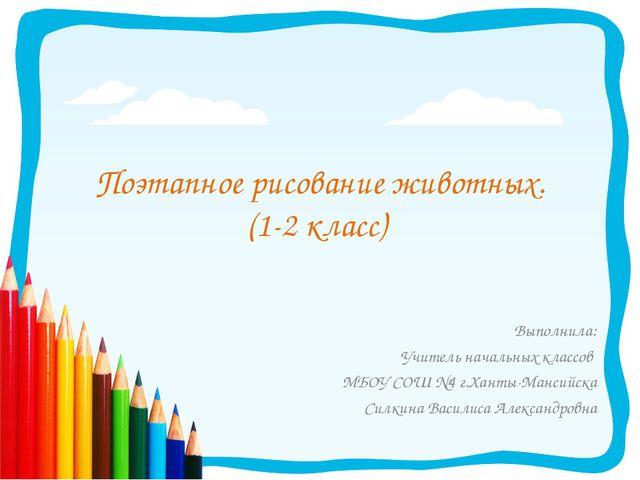 Поэтапное рисование животных. (1-2 класс) Выполнила: Учитель начальных классо...