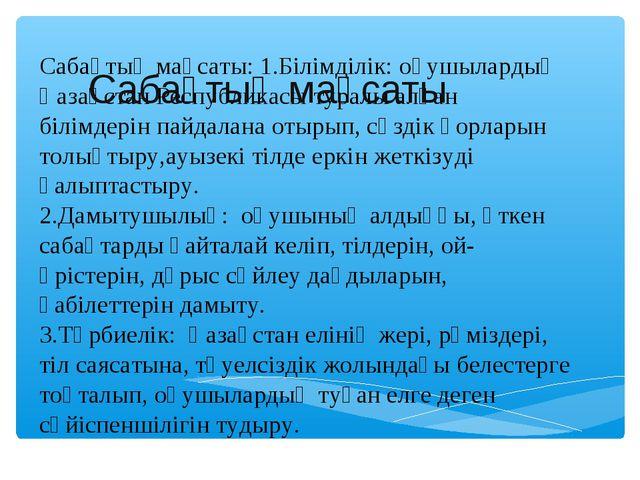 Сабақтың мақсаты: 1.Білімділік: оқушылардың Қазақстан Республикасы туралы ал...