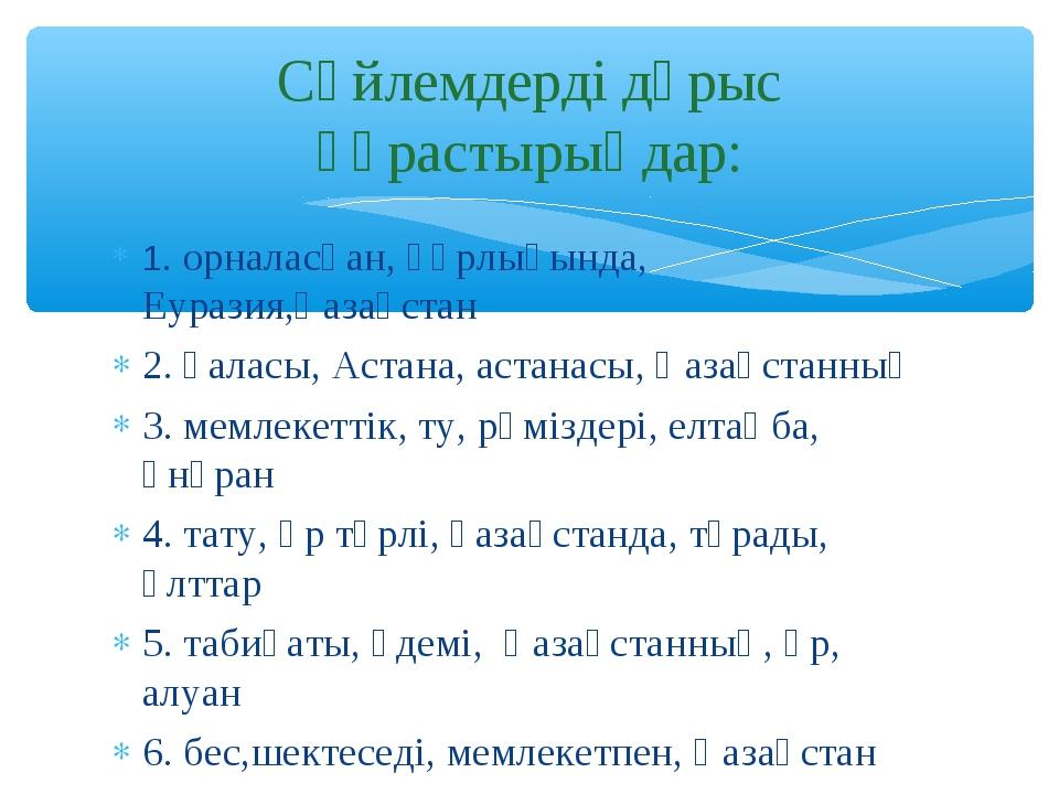 1. орналасқан, құрлығында, Еуразия,Қазақстан 2. қаласы, Астана, астанасы, Қаз...