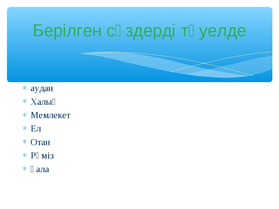 аудан Халық Мемлекет Ел Отан Рәміз қала Берілген сөздерді тәуелде