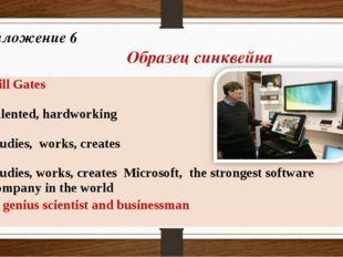 Приложение 6 Образец синквейна Bill Gates 2. talented, hardworking 3. studies