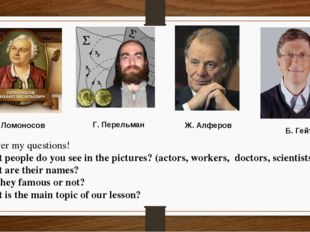 М. Ломоносов Г. Перельман Б. Гейтс Ж. Алферов Answer my questions! What peop