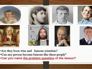 Are they born wise and famous scientists? Can any person become famous like