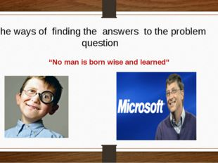 """The ways of finding the answers to the problem question """"No man is born wise"""