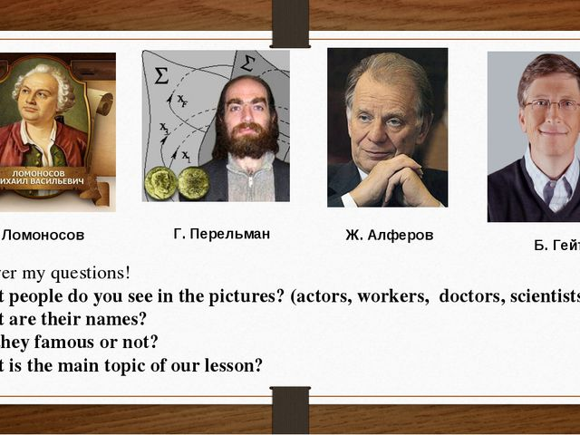 М. Ломоносов Г. Перельман Б. Гейтс Ж. Алферов Answer my questions! What peop...