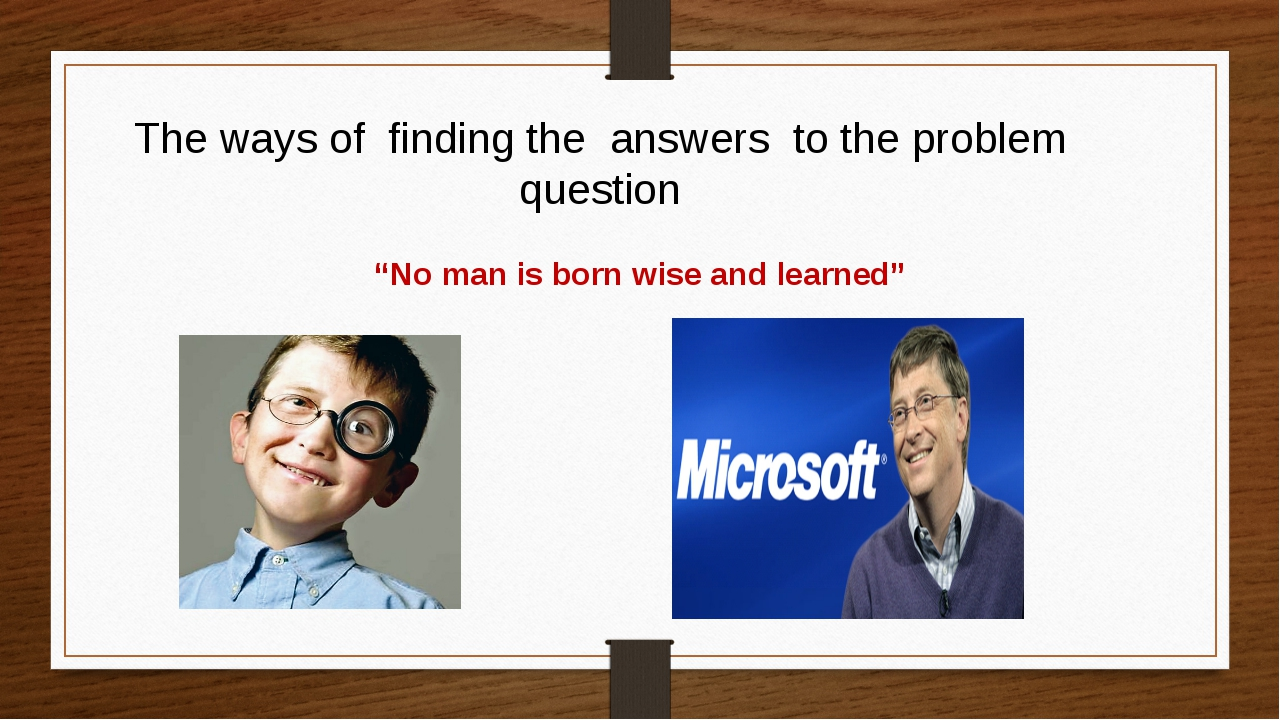 """The ways of finding the answers to the problem question """"No man is born wise..."""