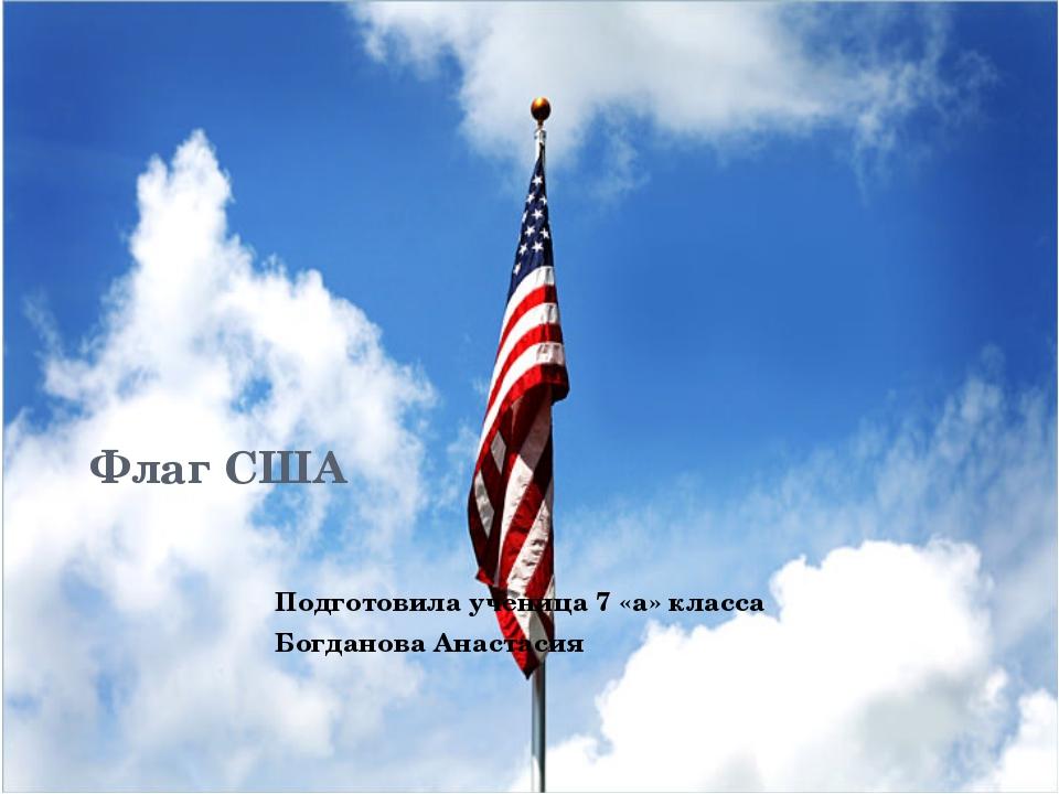 Флаг США Подготовила ученица 7 «а» класса Богданова Анастасия