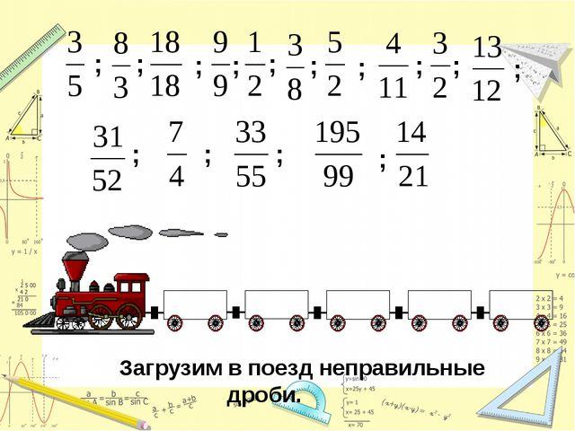Загрузим в поезд неправильные дроби. ; ; ; ; ; ; ; ; ; ; ; ; ; ;