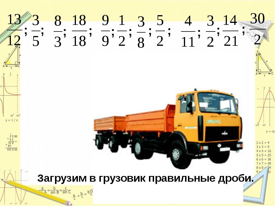 ; ; ; ; ; ; ; ; ; ; ; Загрузим в грузовик правильные дроби.