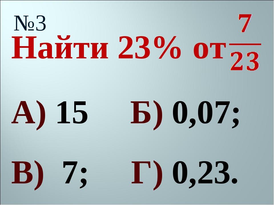 Найти 23% от №3 А) 15 Б) 0,07; В) 7; Г) 0,23.