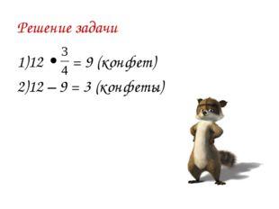 Решение задачи 1)12 • = 9 (конфет) 2)12 – 9 = 3 (конфеты)