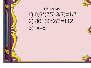Решение 1) 0,5*(7/7-3/7)=1/7 2) 80+80*2/5=112 3) х=8